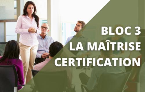Bloc 3 : La maîtrise / certification